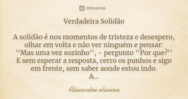 Verdadeira Solidão A solidão é nos momentos de tristeza e desespero, olhar em volta e não ver ninguém e pensar: ''Mas uma vez sozinho'', - pergunto ''Por que?''... Frase de Alexandre Oliveira.