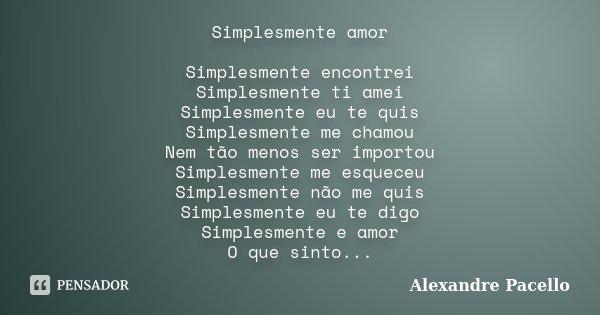 Simplesmente amor Simplesmente encontrei Simplesmente ti amei Simplesmente eu te quis Simplesmente me chamou Nem tão menos ser importou Simplesmente me esqueceu... Frase de Alexandre Pacello.