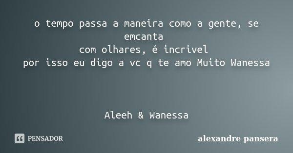 o tempo passa a maneira como a gente, se emcanta com olhares, é incrivel por isso eu digo a vc q te amo Muito Wanessa Aleeh & Wanessa... Frase de alexandre pansera.