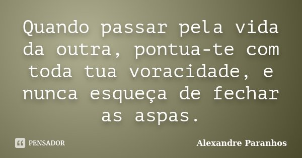 Quando passar pela vida da outra, pontua-te com toda tua voracidade, e nunca esqueça de fechar as aspas.... Frase de Alexandre Paranhos.