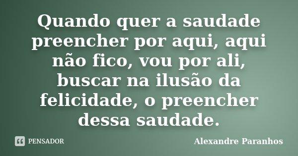 Quando quer a saudade preencher por aqui, aqui não fico, vou por ali, buscar na ilusão da felicidade, o preencher dessa saudade.... Frase de Alexandre Paranhos.