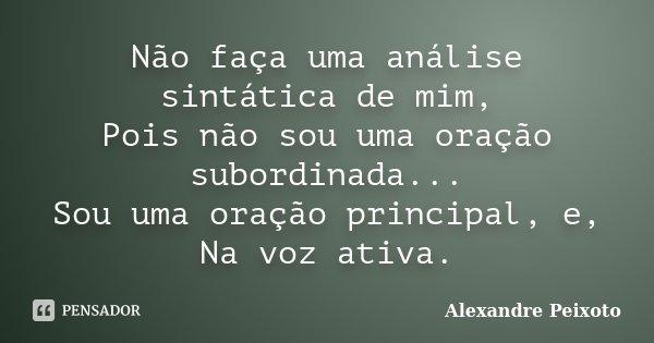 Não faça uma análise sintática de mim, Pois não sou uma oração subordinada... Sou uma oração principal, e, Na voz ativa.... Frase de Alexandre Peixoto.