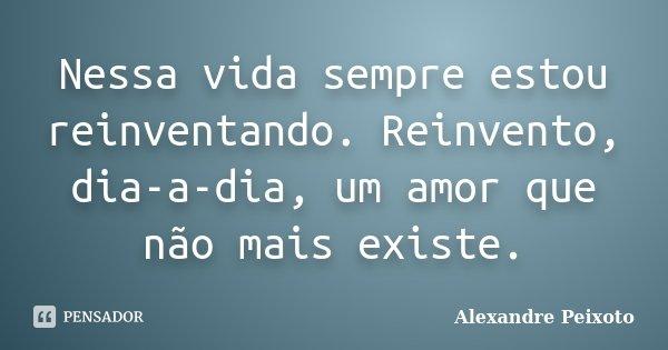 Nessa vida sempre estou reinventando. Reinvento, dia-a-dia, um amor que não mais existe.... Frase de Alexandre Peixoto.