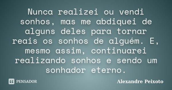 Nunca realizei ou vendi sonhos, mas me abdiquei de alguns deles para tornar reais os sonhos de alguém. E, mesmo assim, continuarei realizando sonhos e sendo um ... Frase de Alexandre Peixoto.