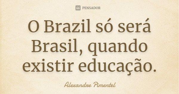 O Brazil só será Brasil, quando existir educação.... Frase de Alexandre Pimentel.