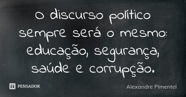 O discurso político sempre será o mesmo: educação, segurança, saúde e corrupção.... Frase de Alexandre Pimentel.