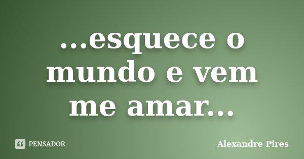 ...esquece o mundo e vem me amar...... Frase de Alexandre Pires.