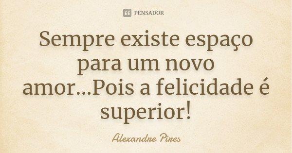 Sempre existe espaço para um novo amor...Pois a felicidade é superior!... Frase de Alexandre Pires.