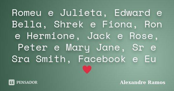 Romeu e Julieta, Edward e Bella, Shrek e Fiona, Ron e Hermione, Jack e Rose, Peter e Mary Jane, Sr e Sra Smith, Facebook e Eu ♥... Frase de Alexandre Ramos.