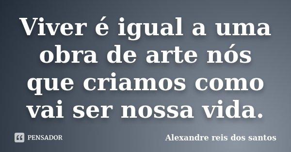 Viver é igual a uma obra de arte nós que criamos como vai ser nossa vida.... Frase de Alexandre reis dos santos.