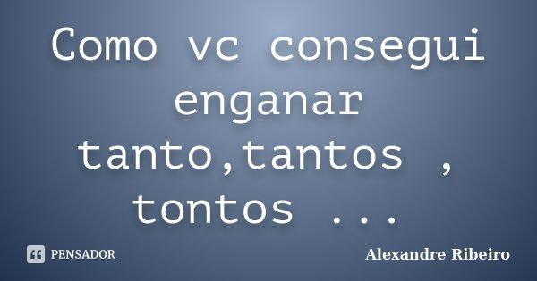 Como vc consegui enganar tanto,tantos , tontos ...... Frase de Alexandre Ribeiro.
