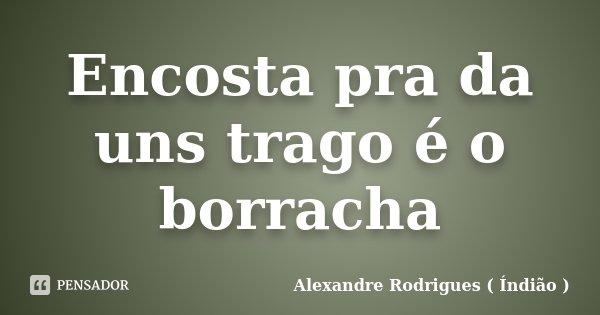 Encosta pra da uns trago é o borracha... Frase de Alexandre Rodrigues ( Índião ).