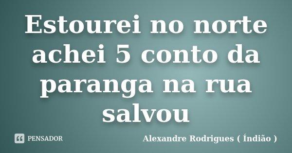 Estourei no norte achei 5 conto da paranga na rua salvou... Frase de Alexandre Rodrigues ( Índião ).