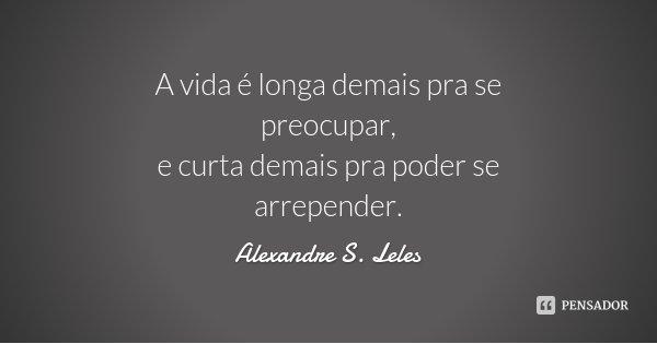 A vida é longa demais pra se preocupar, e curta demais pra poder se arrepender.... Frase de Alexandre S. Leles.