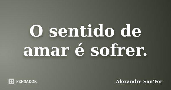 O sentido de amar é sofrer.... Frase de Alexandre San'Fer.