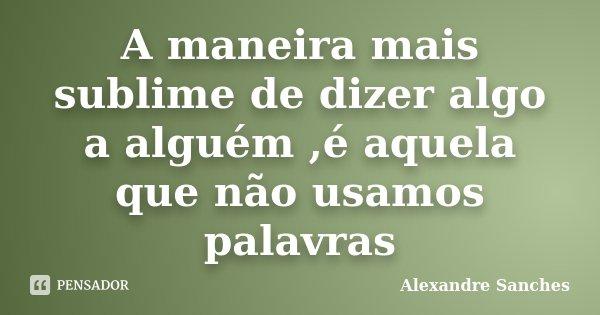 A maneira mais sublime de dizer algo a alguém ,é aquela que não usamos palavras... Frase de Alexandre sanches.