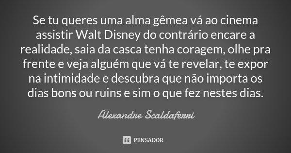 Se tu queres uma alma gêmea vá ao cinema assistir Walt Disney do contrário encare a realidade, saia da casca tenha coragem, olhe pra frente e veja alguém que vá... Frase de Alexandre Scaldaferri.