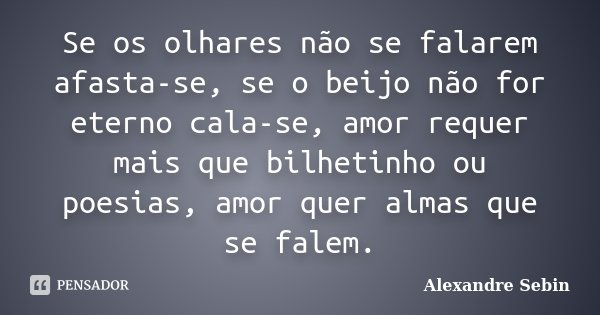 Se os olhares não se falarem afasta-se, se o beijo não for eterno cala-se, amor requer mais que bilhetinho ou poesias, amor quer almas que se falem.... Frase de Alexandre Sebin.