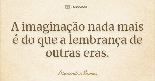 A imaginação nada mais é do que a lembrança de outras eras.... Frase de Alexandre Simas.