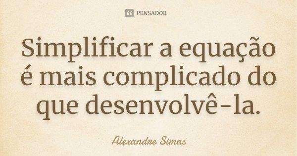 Simplificar a equação é mais complicado do que desenvolvê-la.... Frase de Alexandre Simas.