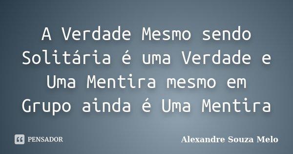 A Verdade Mesmo sendo Solitária é uma Verdade e Uma Mentira mesmo em Grupo ainda é Uma Mentira... Frase de Alexandre Souza Melo.