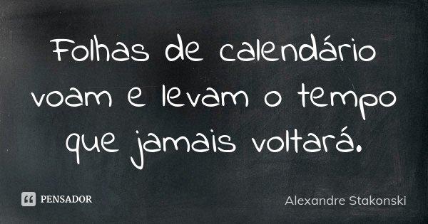 Folhas de calendário voam e levam o tempo que jamais voltará... Frase de Alexandre Stakonski.