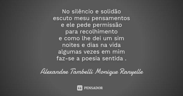 No silêncio e solidão escuto mesu pensamentos e ele pede permissão para recolhimento e como lhe dei um sim noites e dias na vida algumas vezes em mim faz-se a p... Frase de Alexandre Tambelli Monique Ranyelle.