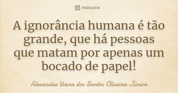 A ignorância humana é tão grande, que há pessoas que matam por apenas um bocado de papel!... Frase de Alexandre Viana dos Santos Oliveira Júnior.