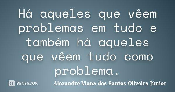 Há aqueles que vêem problemas em tudo e também há aqueles que vêem tudo como problema.... Frase de Alexandre Viana dos Santos Oliveira Júnior.