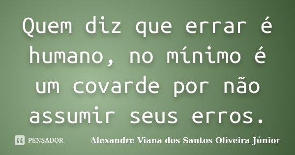 Quem diz que errar é humano, no mínimo é um covarde por não assumir seus erros.... Frase de Alexandre Viana dos Santos Oliveira Júnior.
