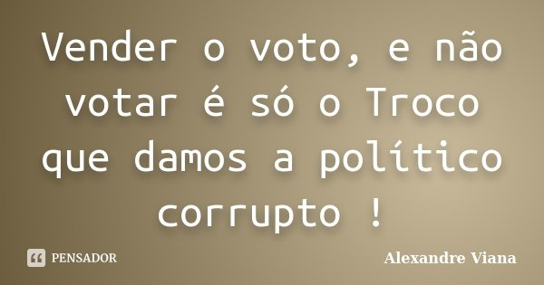 Vender o voto, e não votar é só o Troco que damos a político corrupto !... Frase de alexandre Viana.