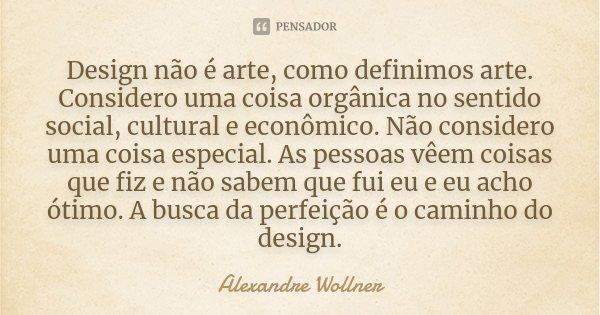 Design não é arte, como definimos arte. Considero uma coisa orgânica no sentido social, cultural e econômico. Não considero uma coisa especial. As pessoas vêem ... Frase de Alexandre Wollner.