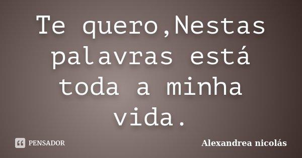 Te quero,Nestas palavras está toda a minha vida.... Frase de Alexandrea nicolás.