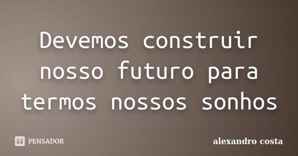 Devemos construir nosso futuro para termos nossos sonhos... Frase de alexandro costa.