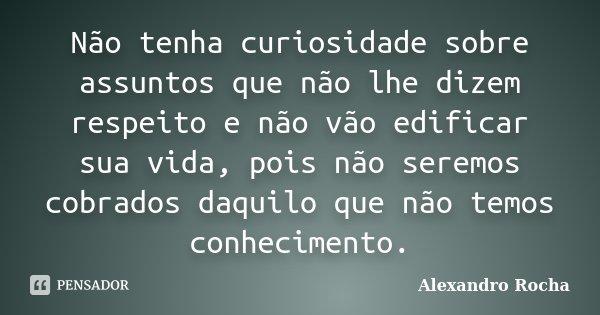 Não tenha curiosidade sobre assuntos que não lhe dizem respeito e não vão edificar sua vida, pois não seremos cobrados daquilo que não temos conhecimento.... Frase de Alexandro Rocha.
