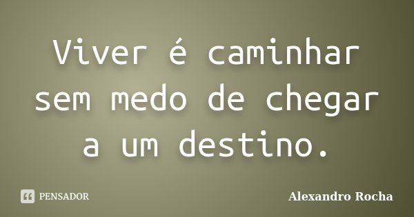 Viver é caminhar sem medo de chegar a um destino.... Frase de Alexandro Rocha.