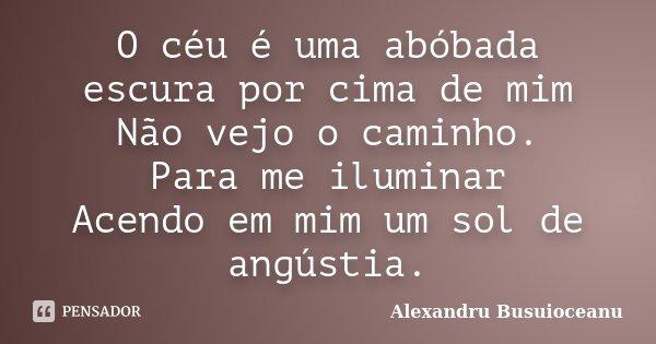 O céu é uma abóbada escura por cima de mim / Não vejo o caminho. / Para me iluminar / Acendo em mim um sol de angústia.... Frase de Alexandru Busuioceanu.