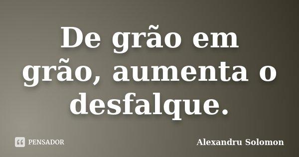 De grão em grão, aumenta o desfalque.... Frase de Alexandru Solomon.