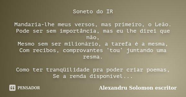 Soneto do IR Mandaria-lhe meus versos, mas primeiro, o Leão. Pode ser sem importância, mas eu lhe direi que não, Mesmo sem ser milionário, a tarefa é a mesma, C... Frase de alexandru solomon, escritor.