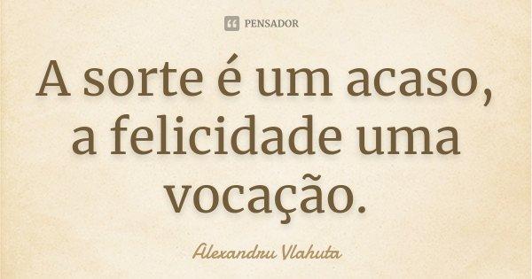 A sorte é um acaso, a felicidade uma vocação.... Frase de Alexandru Vlahuta.