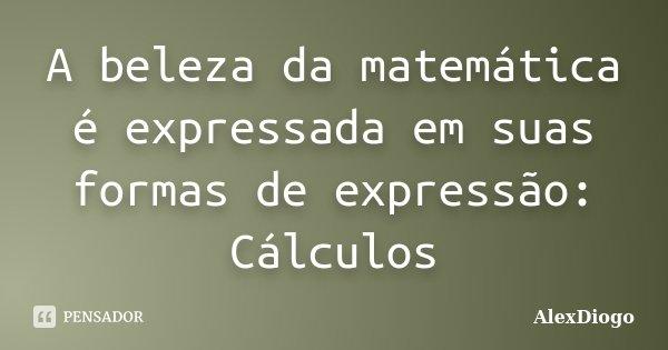A beleza da matemática é expressada em suas formas de expressão: Cálculos... Frase de AlexDiogo.
