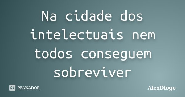 Na cidade dos intelectuais nem todos conseguem sobreviver... Frase de AlexDiogo.