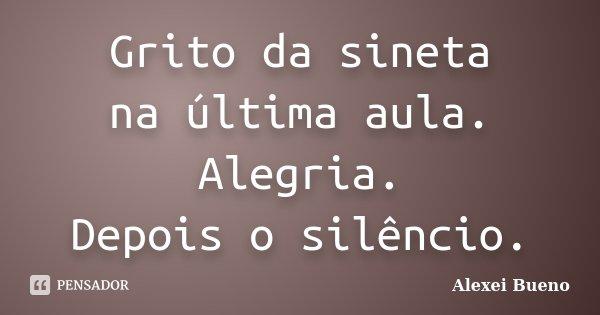 Grito da sineta na última aula. Alegria. Depois o silêncio.... Frase de Alexei Bueno.