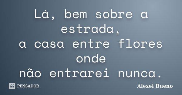 Lá, bem sobre a estrada, a casa entre flores onde não entrarei nunca.... Frase de Alexei Bueno.
