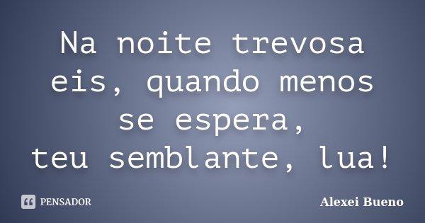 Na noite trevosa eis, quando menos se espera, teu semblante, lua!... Frase de Alexei Bueno.