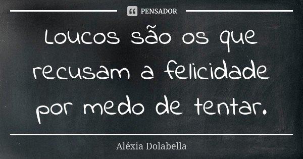 Loucos São Os Que Recusam A Felicidade Aléxia Dolabella