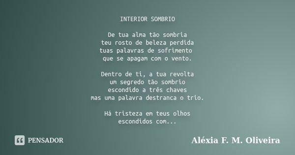 INTERIOR SOMBRIO De tua alma tão sombria teu rosto de beleza perdida tuas palavras de sofrimento que se apagam com o vento. Dentro de ti, a tua revolta um segre... Frase de Aléxia F. M. Oliveira.
