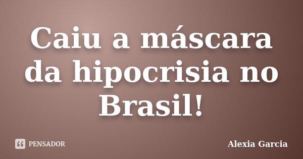 Caiu a máscara da hipocrisia no Brasil!... Frase de Alexia Garcia.