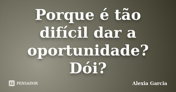 Porque é tão difícil dar a oportunidade? Dói?... Frase de Alexia Garcia.