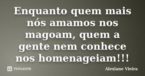 Enquanto quem mais nós amamos nos magoam, quem a gente nem conhece nos homenageiam!!!... Frase de Alexiane Vieira.